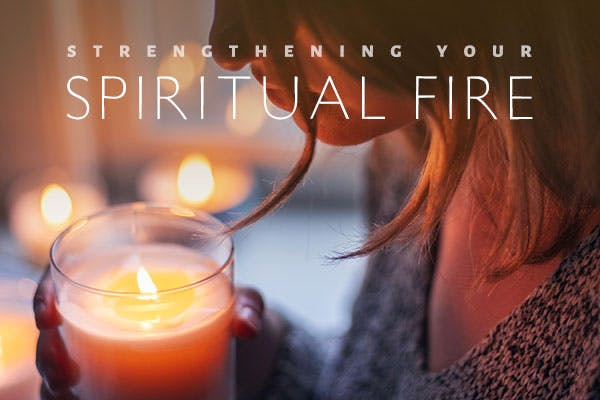 Strengthening Your Spiritual Fire